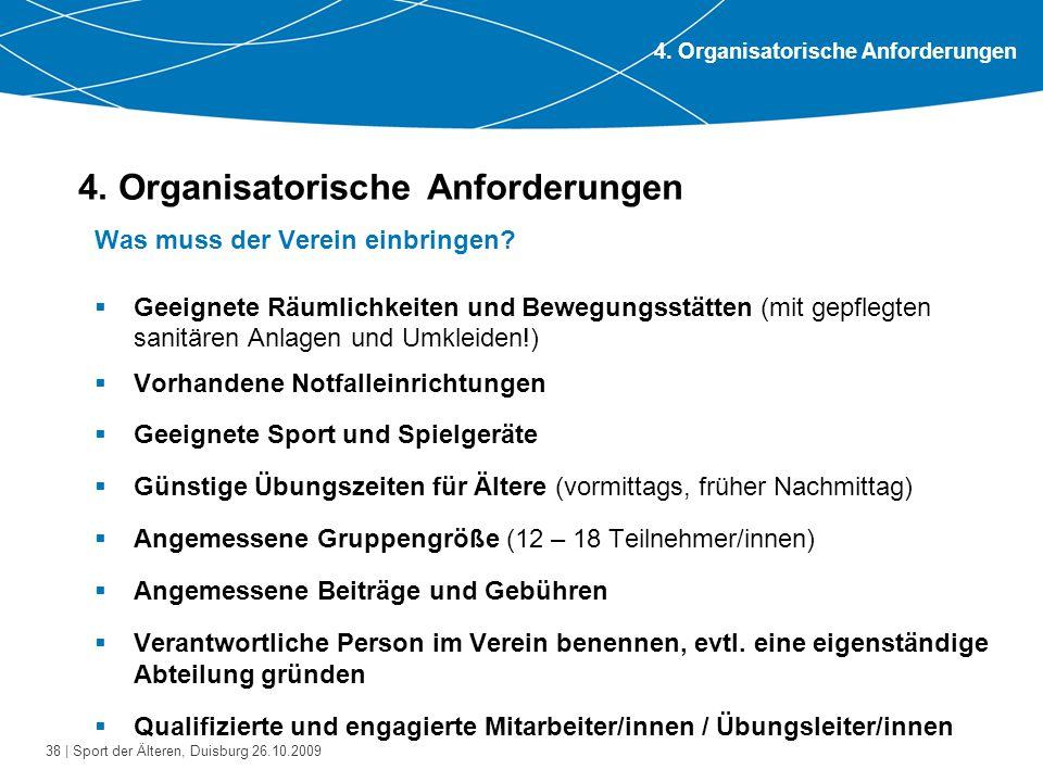 38 | Sport der Älteren, Duisburg 26.10.2009 4. Organisatorische Anforderungen Was muss der Verein einbringen?  Geeignete Räumlichkeiten und Bewegungs