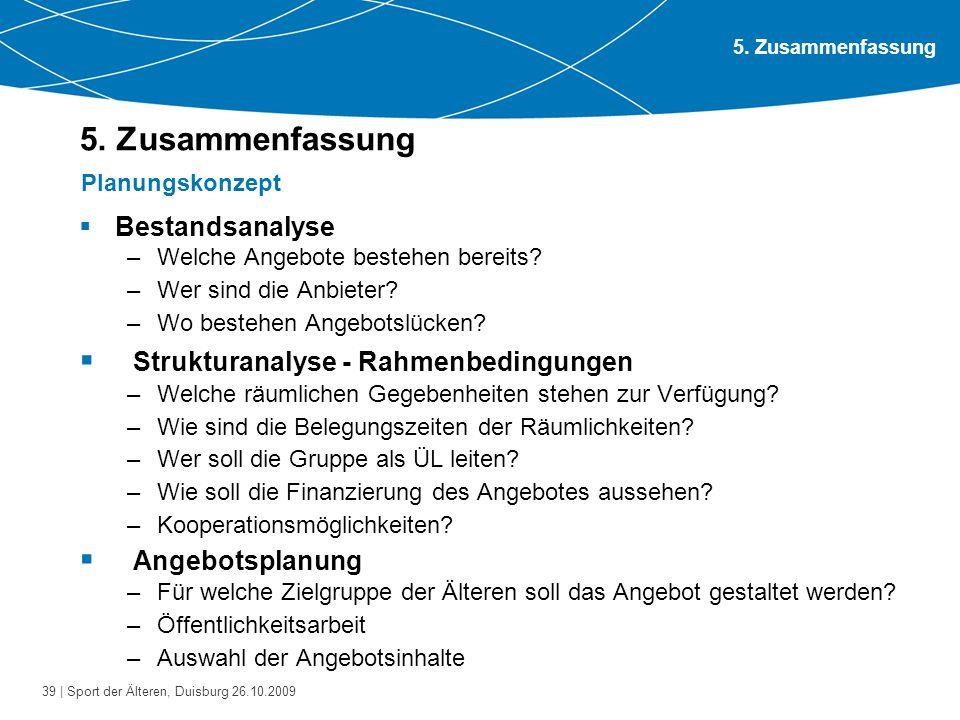 39 | Sport der Älteren, Duisburg 26.10.2009 5. Zusammenfassung  Bestandsanalyse –Welche Angebote bestehen bereits? –Wer sind die Anbieter? –Wo besteh