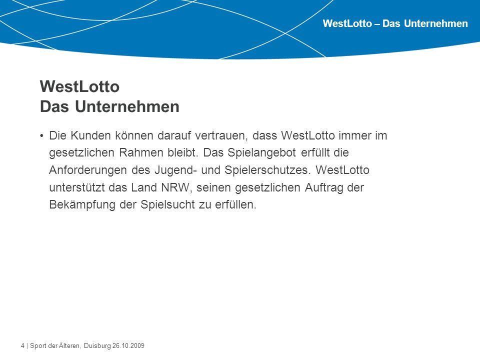 4 | Sport der Älteren, Duisburg 26.10.2009 WestLotto Das Unternehmen Die Kunden können darauf vertrauen, dass WestLotto immer im gesetzlichen Rahmen b