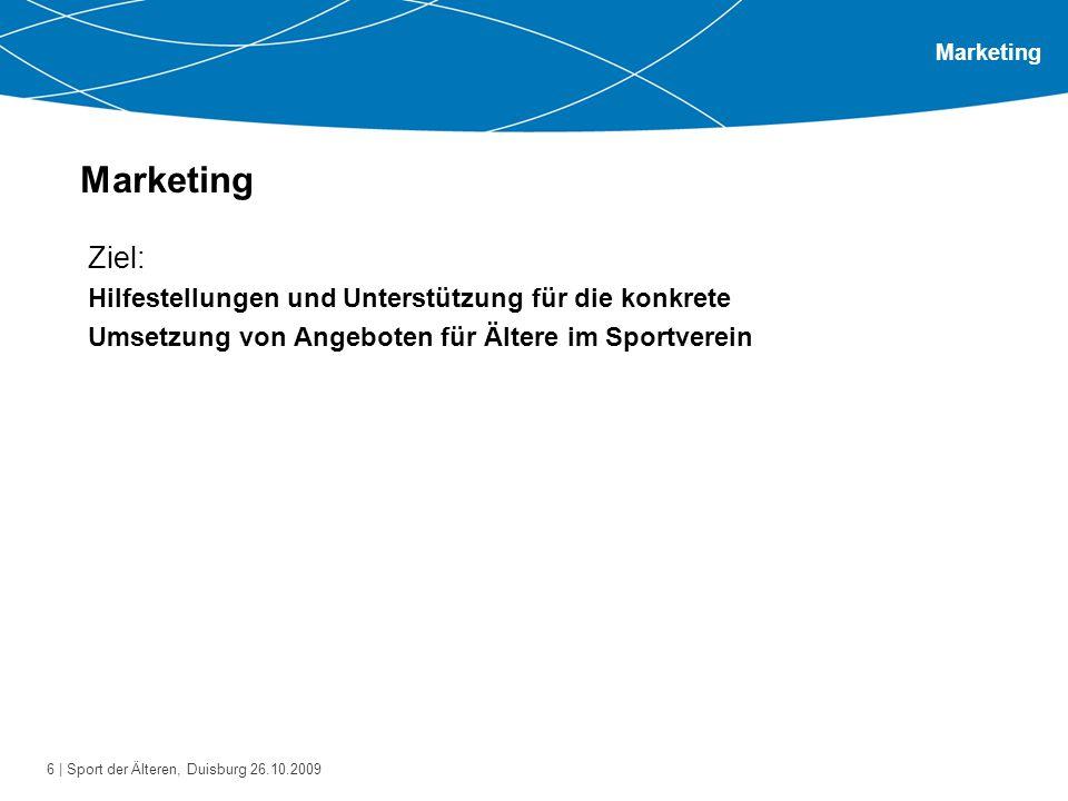 6 | Sport der Älteren, Duisburg 26.10.2009 Marketing Ziel: Hilfestellungen und Unterstützung für die konkrete Umsetzung von Angeboten für Ältere im Sp