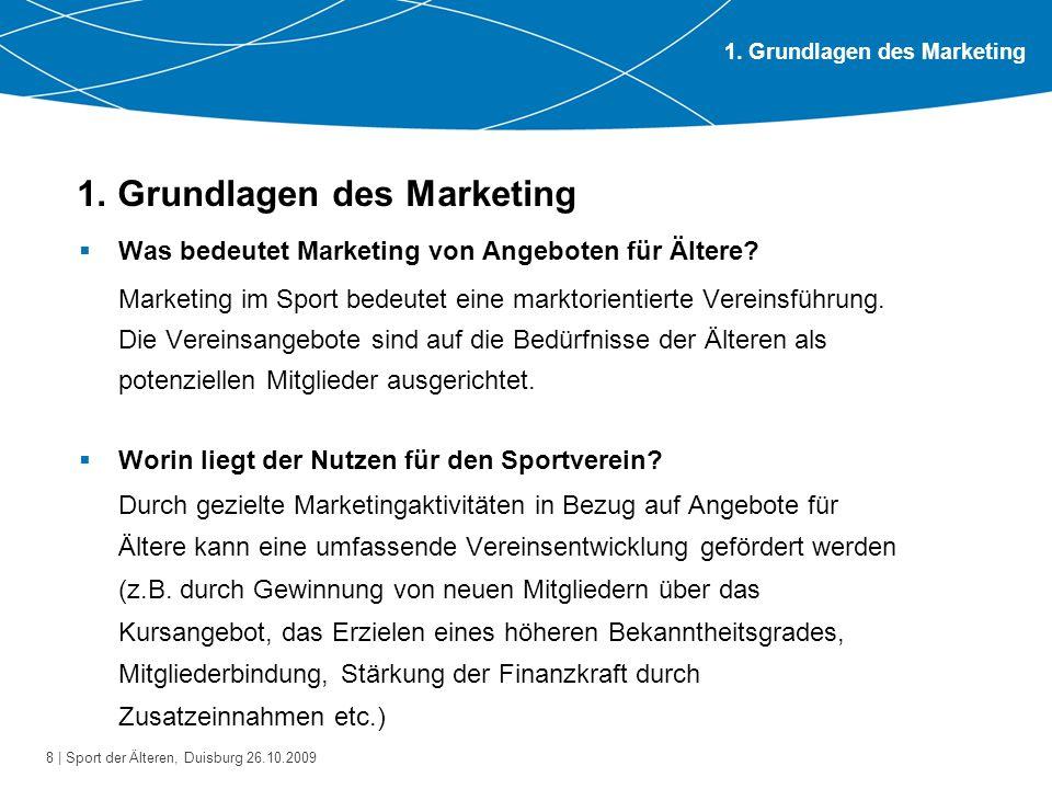 8 | Sport der Älteren, Duisburg 26.10.2009 1. Grundlagen des Marketing  Was bedeutet Marketing von Angeboten für Ältere? Marketing im Sport bedeutet