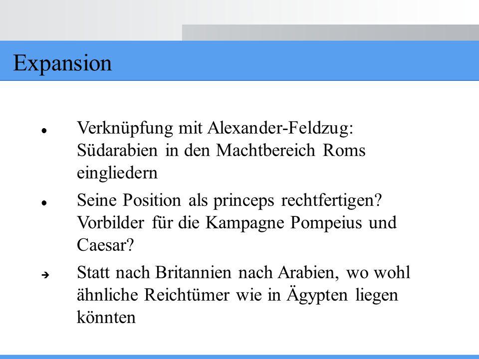 Expansion Verknüpfung mit Alexander-Feldzug: Südarabien in den Machtbereich Roms eingliedern Seine Position als princeps rechtfertigen? Vorbilder für