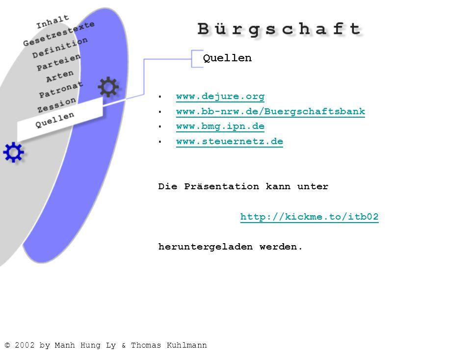 © 2002 by Manh Hung Ly & Thomas Kuhlmann Quellen  www.dejure.org www.dejure.org  www.bb-nrw.de/Buergschaftsbank www.bb-nrw.de/Buergschaftsbank  www.bmg.ipn.de www.bmg.ipn.de  www.steuernetz.de www.steuernetz.de Die Präsentation kann unter http://kickme.to/itb02 heruntergeladen werden.