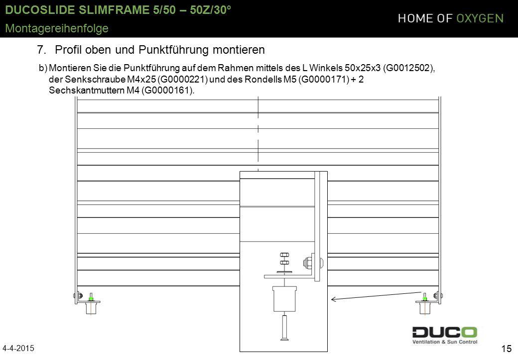DUCOSLIDE SLIMFRAME 5/50 – 50Z/30° 4-4-2015 15 Montagereihenfolge 7.Profil oben und Punktführung montieren b)Montieren Sie die Punktführung auf dem Rahmen mittels des L Winkels 50x25x3 (G0012502), der Senkschraube M4x25 (G0000221) und des Rondells M5 (G0000171) + 2 Sechskantmuttern M4 (G0000161).