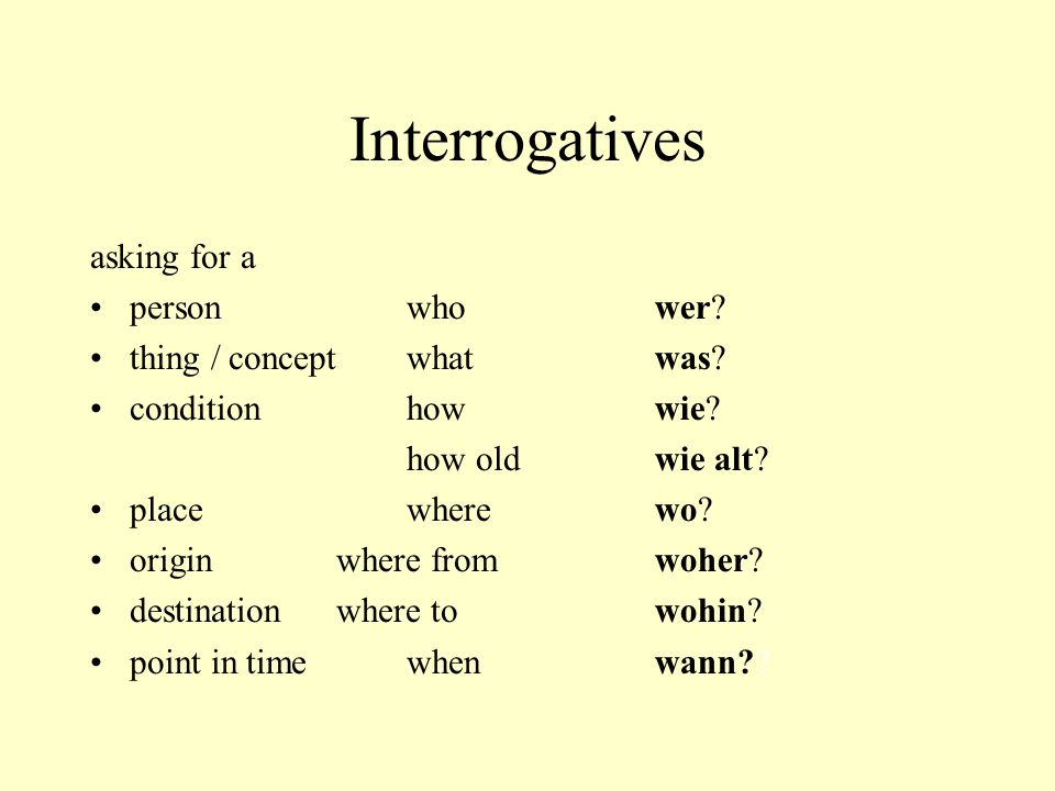 Interrogatives asking for a personwho thing / conceptwhat conditionhow how old placewhere origin where from destination where to point in timewhen wer.
