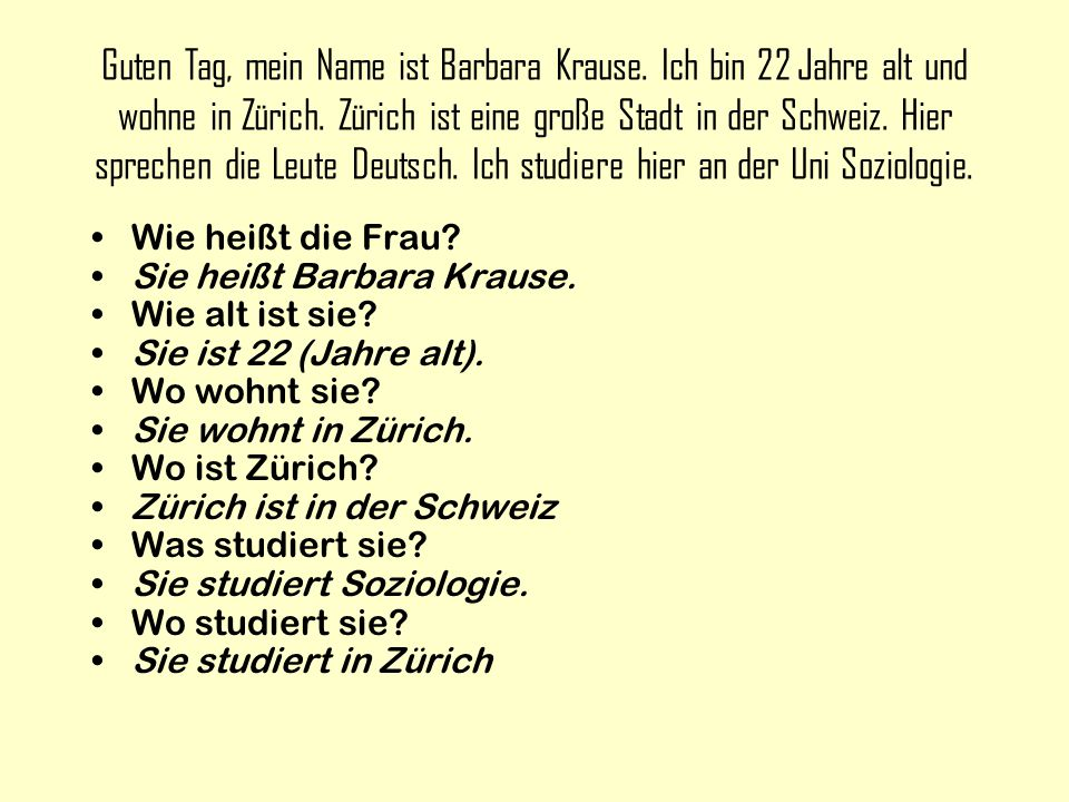 Guten Tag, mein Name ist Barbara Krause. Ich bin 22 Jahre alt und wohne in Zürich.