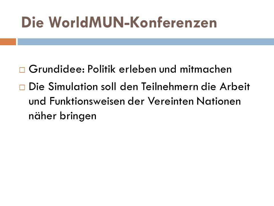 Die WorldMUN-Konferenzen  Grundidee: Politik erleben und mitmachen  Die Simulation soll den Teilnehmern die Arbeit und Funktionsweisen der Vereinten Nationen näher bringen