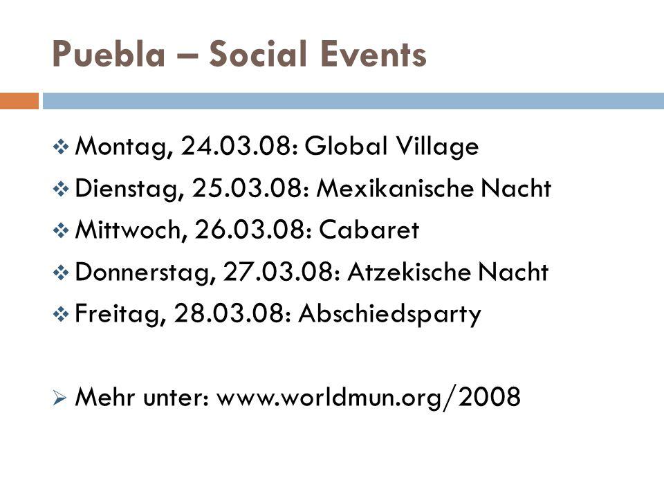 Puebla – Social Events  Montag, 24.03.08: Global Village  Dienstag, 25.03.08: Mexikanische Nacht  Mittwoch, 26.03.08: Cabaret  Donnerstag, 27.03.08: Atzekische Nacht  Freitag, 28.03.08: Abschiedsparty  Mehr unter: www.worldmun.org/2008