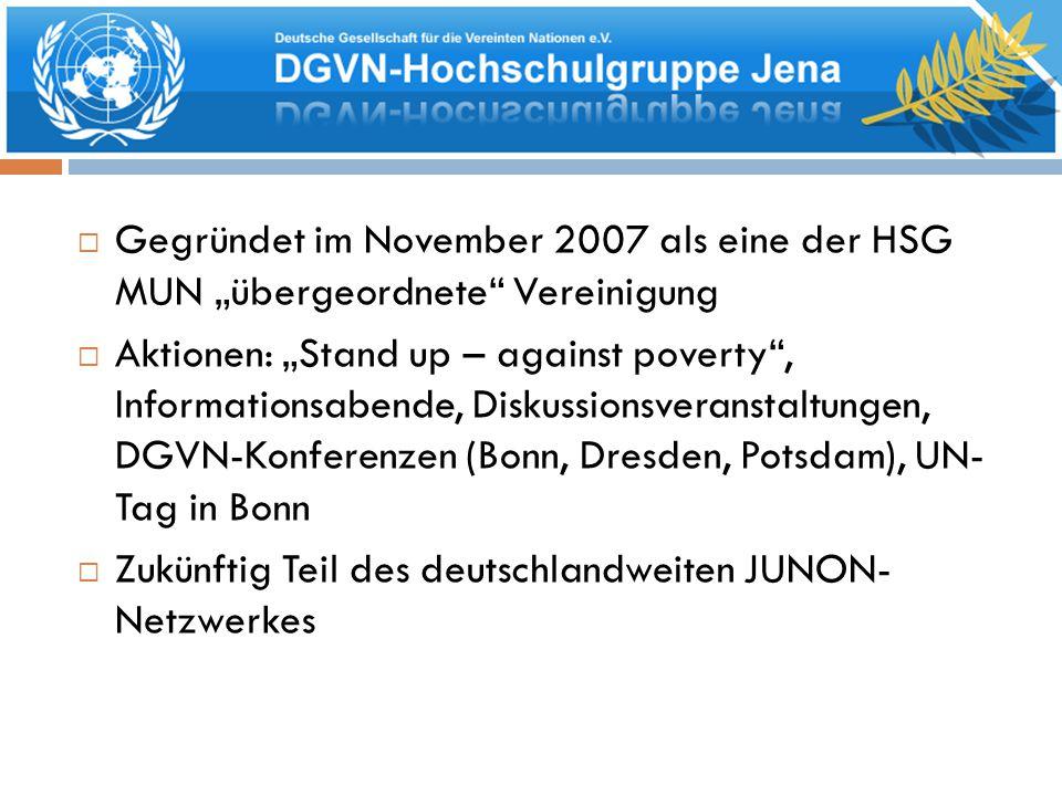 """ Gegründet im November 2007 als eine der HSG MUN """"übergeordnete Vereinigung  Aktionen: """"Stand up – against poverty , Informationsabende, Diskussionsveranstaltungen, DGVN-Konferenzen (Bonn, Dresden, Potsdam), UN- Tag in Bonn  Zukünftig Teil des deutschlandweiten JUNON- Netzwerkes"""