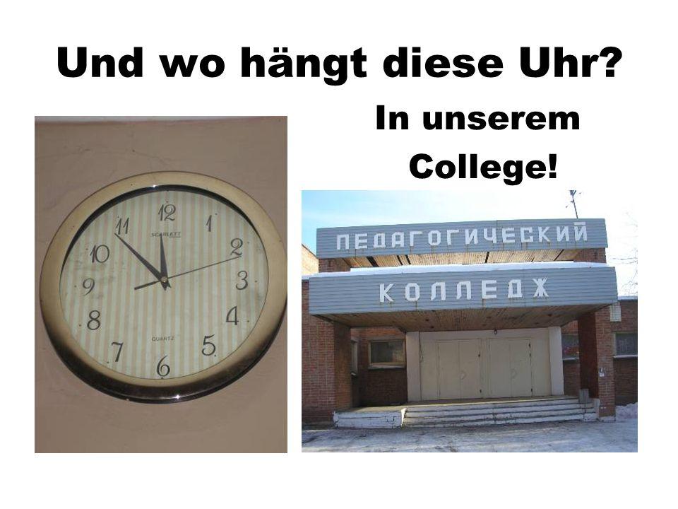 Und wo hängt diese Uhr? In unserem College!