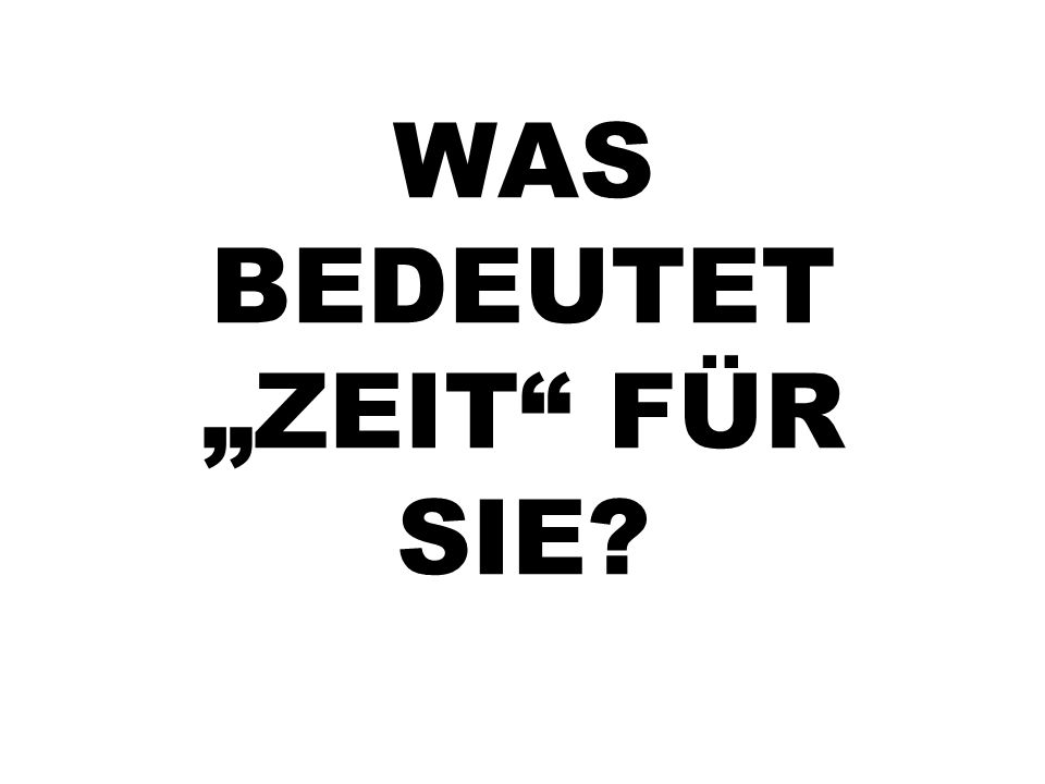 """WAS BEDEUTET """"ZEIT"""" FÜR SIE?"""