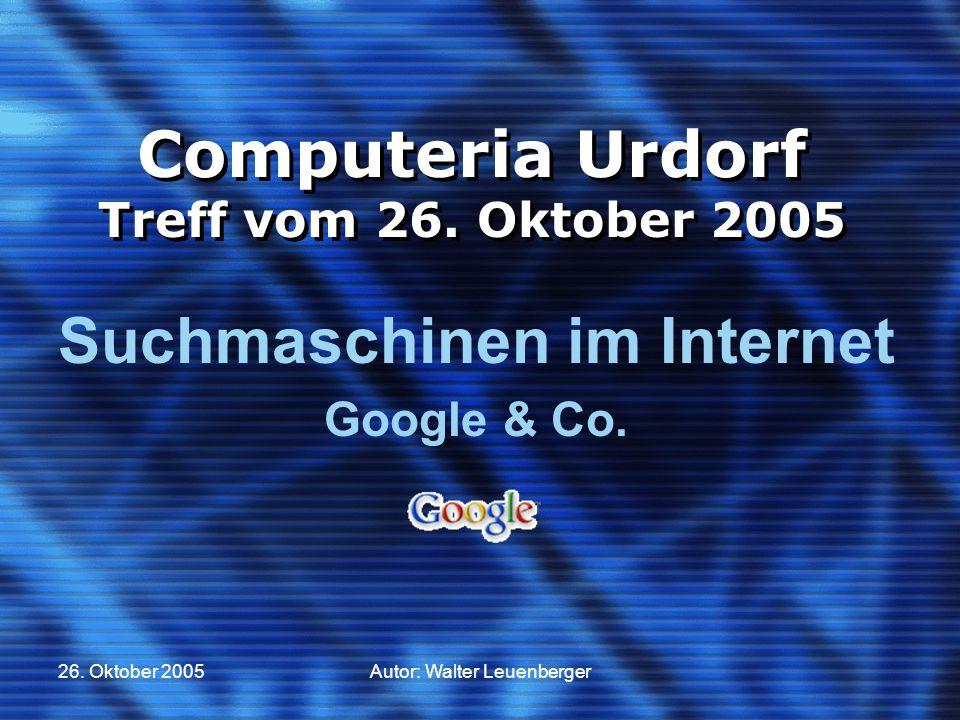 26. Oktober 2005Autor: Walter Leuenberger Computeria Urdorf Treff vom 26. Oktober 2005 Suchmaschinen im Internet Google & Co.