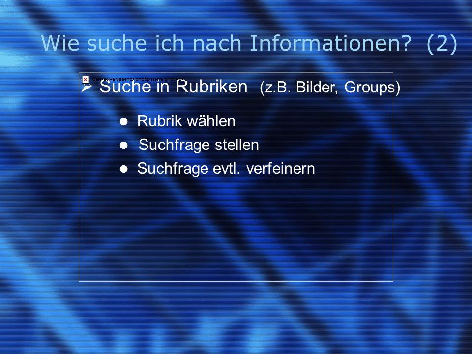 Wie suche ich nach Informationen? (2)  Suche in Rubriken (z.B. Bilder, Groups) Rubrik wählen Suchfrage stellen Suchfrage evtl. verfeinern