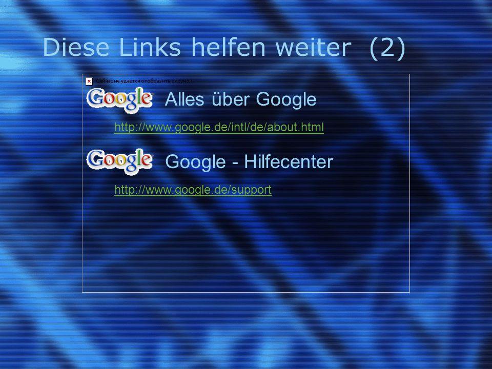 Diese Links helfen weiter (2) Alles über Google http://www.google.de/intl/de/about.html Google - Hilfecenter http://www.google.de/support