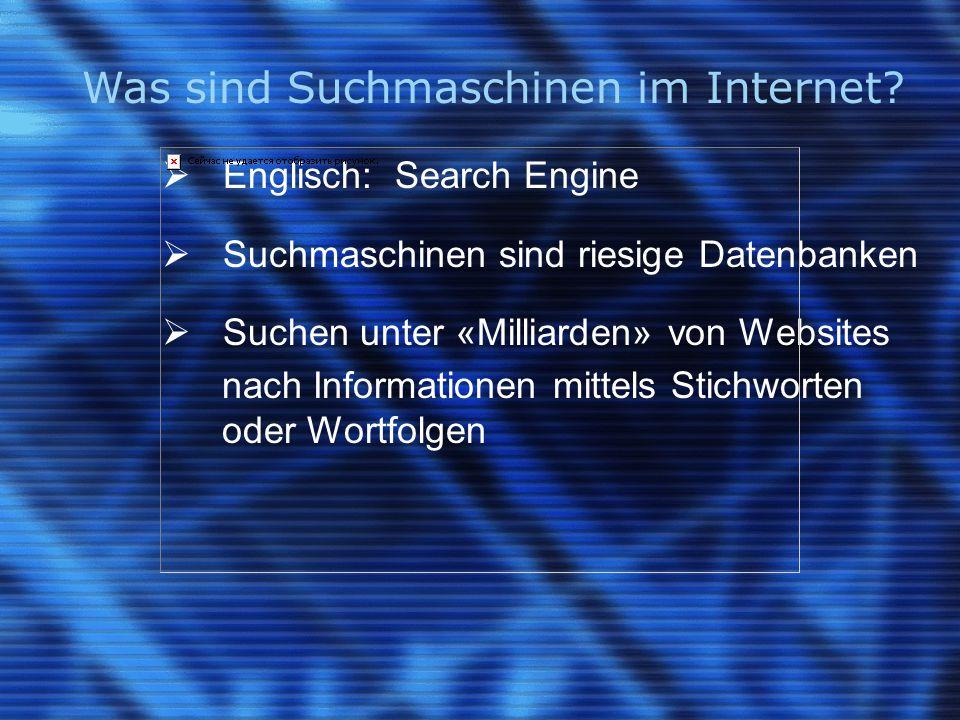 Was sind Suchmaschinen im Internet?  Englisch: Search Engine  Suchmaschinen sind riesige Datenbanken  Suchen unter «Milliarden» von Websites nach I