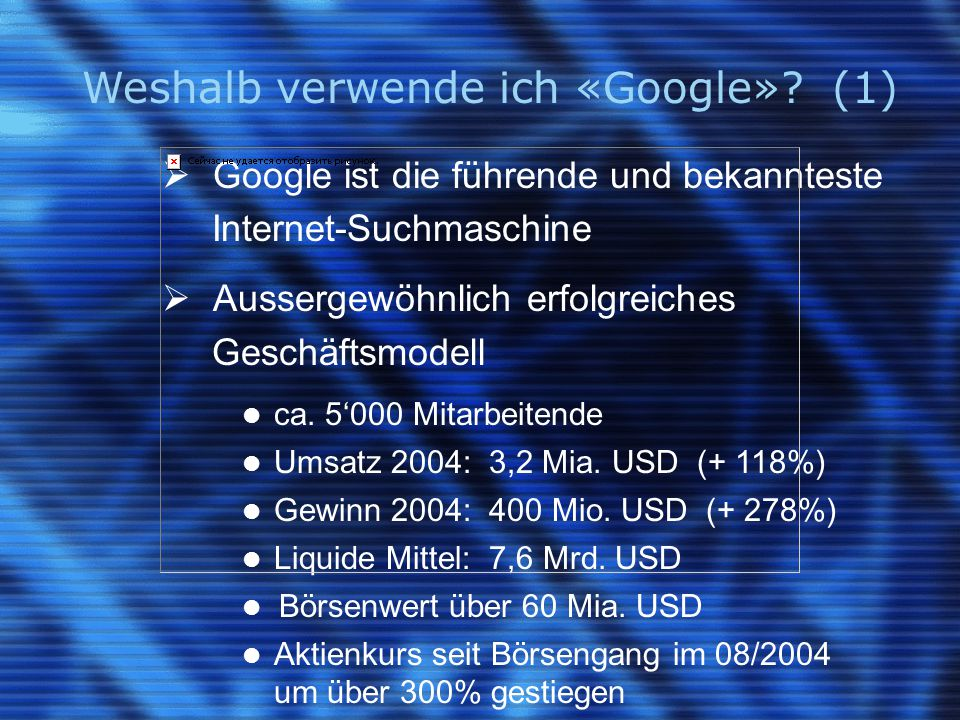 Weshalb verwende ich «Google»? (1)  Google ist die führende und bekannteste Internet-Suchmaschine  Aussergewöhnlich erfolgreiches Geschäftsmodell ca