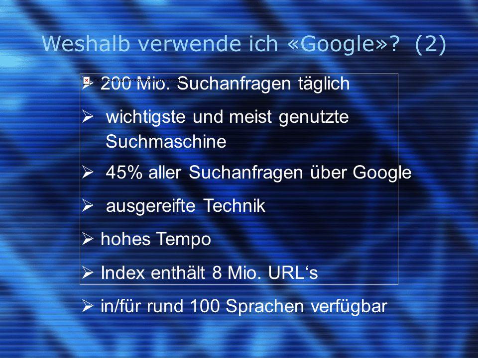 Weshalb verwende ich «Google»? (2)  200 Mio. Suchanfragen täglich  wichtigste und meist genutzte Suchmaschine  45% aller Suchanfragen über Google 