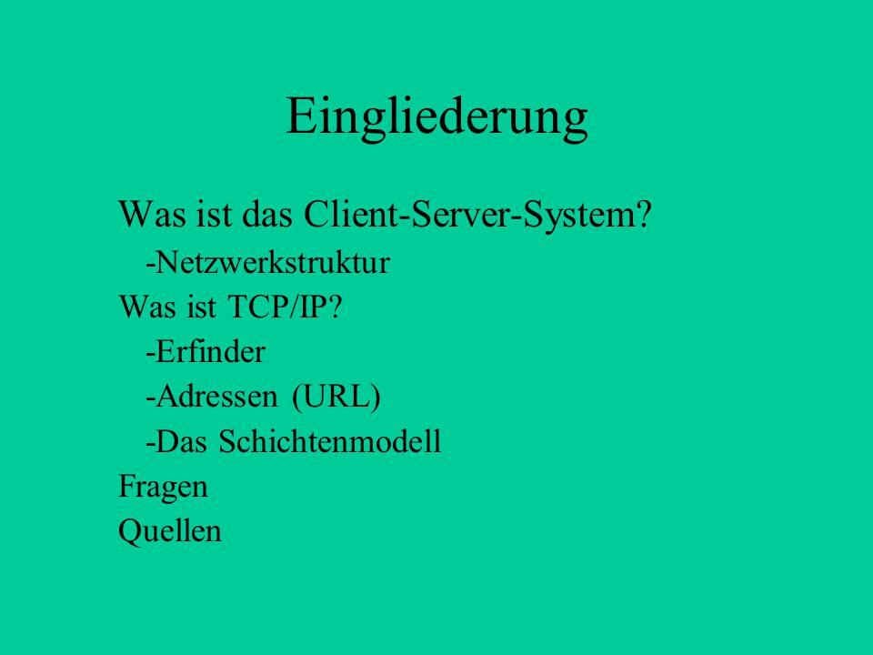 Eingliederung Was ist das Client-Server-System? -Netzwerkstruktur Was ist TCP/IP? -Erfinder -Adressen (URL) -Das Schichtenmodell Fragen Quellen