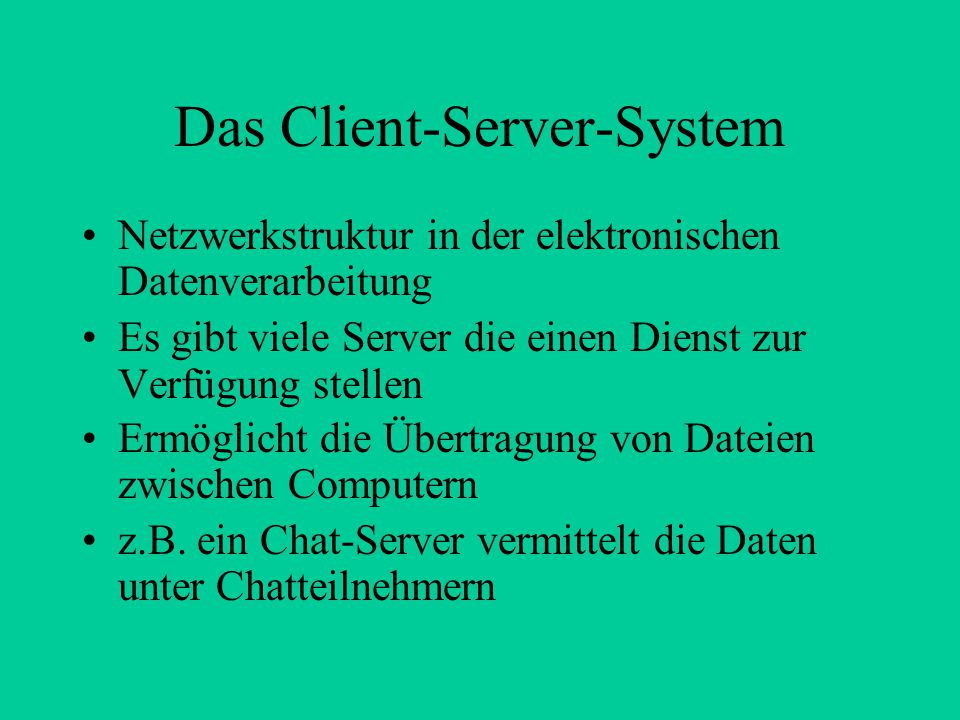 Das Client-Server-System Netzwerkstruktur in der elektronischen Datenverarbeitung Es gibt viele Server die einen Dienst zur Verfügung stellen Ermöglic