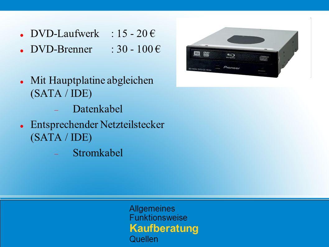 Allgemeines Funktionsweise Kaufberatung Quellen DVD-Laufwerk: 15 - 20 € DVD-Brenner: 30 - 100 € Mit Hauptplatine abgleichen (SATA / IDE)  Datenkabel Entsprechender Netzteilstecker (SATA / IDE)  Stromkabel