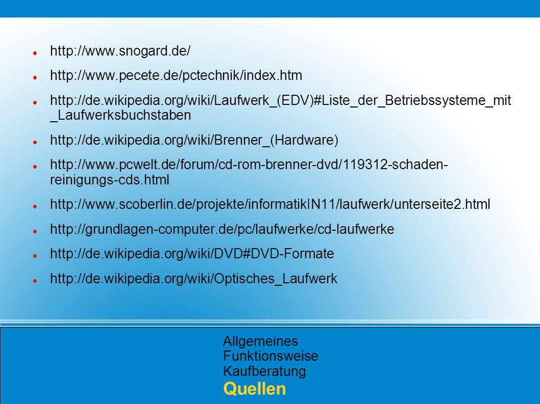 Allgemeines Funktionsweise Kaufberatung Quellen http://www.snogard.de/ http://www.pecete.de/pctechnik/index.htm http://de.wikipedia.org/wiki/Laufwerk_(EDV)#Liste_der_Betriebssysteme_mit _Laufwerksbuchstaben http://de.wikipedia.org/wiki/Brenner_(Hardware) http://www.pcwelt.de/forum/cd-rom-brenner-dvd/119312-schaden- reinigungs-cds.html http://www.scoberlin.de/projekte/informatikIN11/laufwerk/unterseite2.html http://grundlagen-computer.de/pc/laufwerke/cd-laufwerke http://de.wikipedia.org/wiki/DVD#DVD-Formate http://de.wikipedia.org/wiki/Optisches_Laufwerk