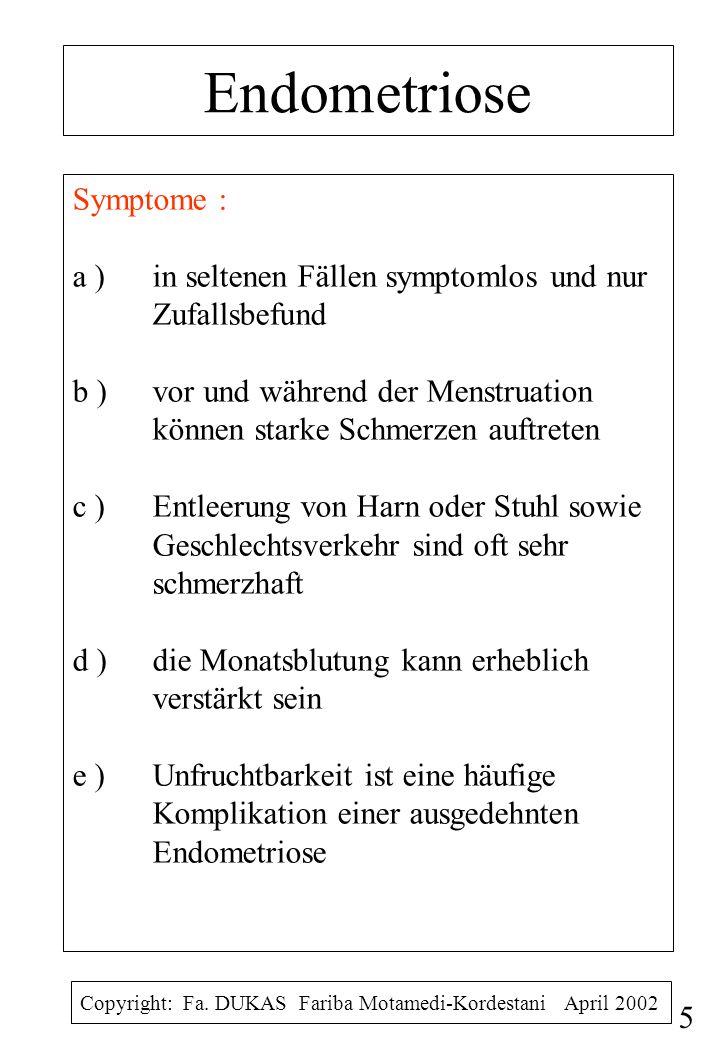 Endometriose Symptome : a ) in seltenen Fällen symptomlos und nur Zufallsbefund b )vor und während der Menstruation können starke Schmerzen auftreten