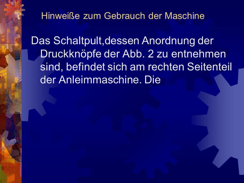 Hinweiße zum Gebrauch der Maschine Das Schaltpult,dessen Anordnung der Druckknöpfe der Abb. 2 zu entnehmen sind, befindet sich am rechten Seitenteil d