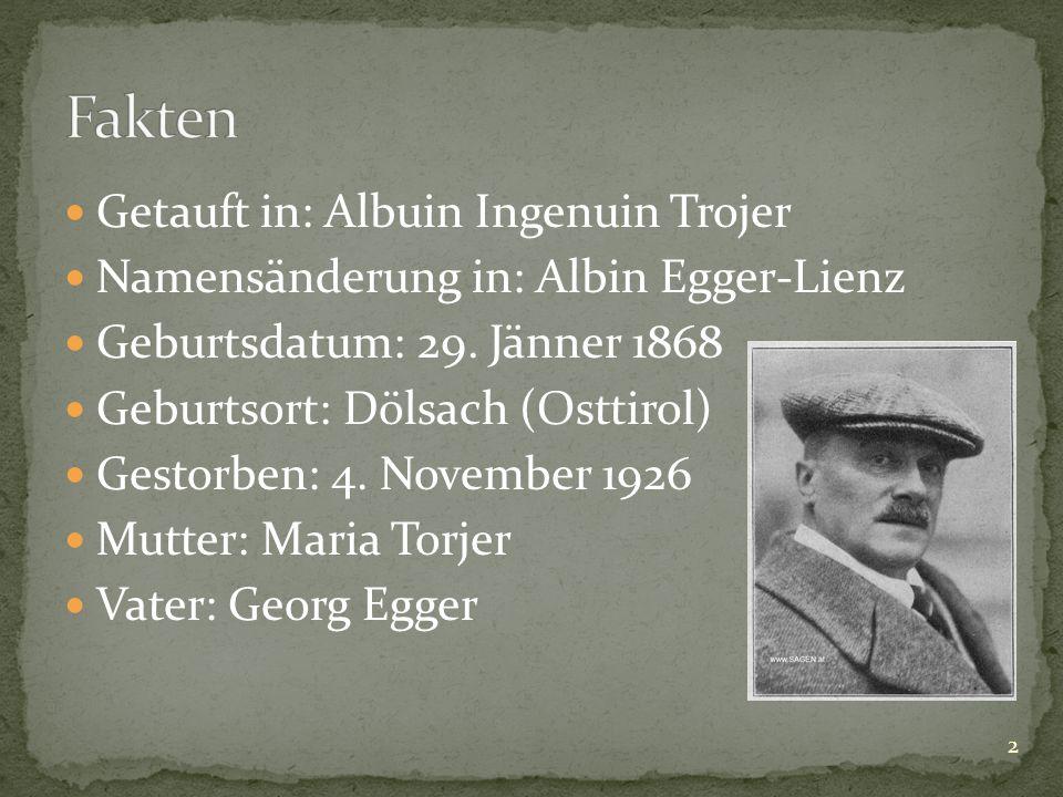 Getauft in: Albuin Ingenuin Trojer Namensänderung in: Albin Egger-Lienz Geburtsdatum: 29. Jänner 1868 Geburtsort: Dölsach (Osttirol) Gestorben: 4. Nov