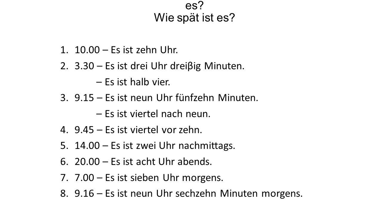 Wie viel Uhr ist es? Wie spät ist es? 1.10.00 – Es ist zehn Uhr. 2.3.30 – Es ist drei Uhr dreiβig Minuten. – Es ist halb vier. 3.9.15 – Es ist neun Uh