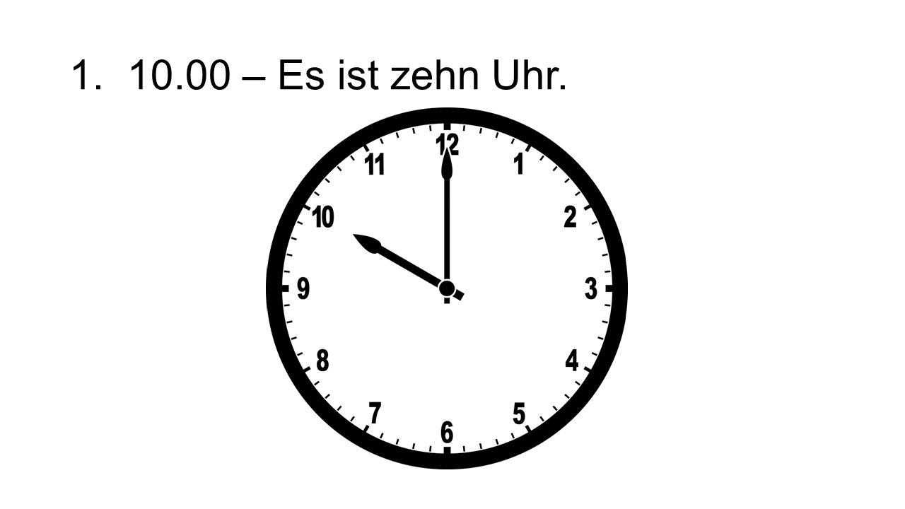 1. 10.00 – Es ist zehn Uhr.