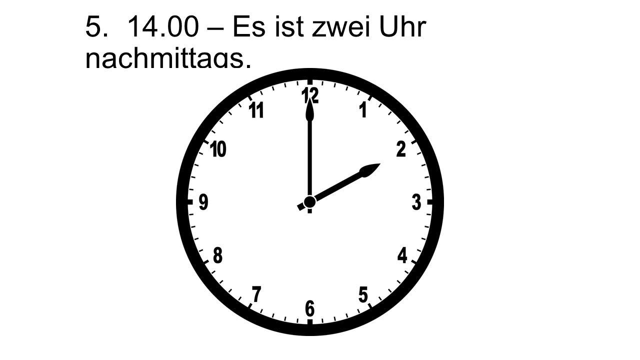 5. 14.00 – Es ist zwei Uhr nachmittags.
