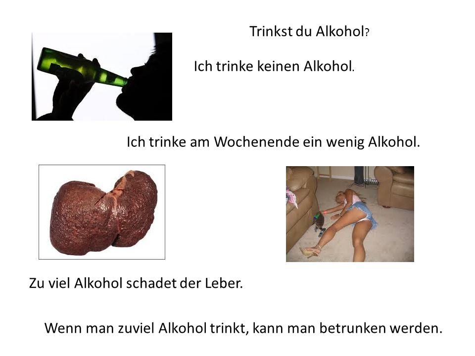 Trinkst du Alkohol ? Ich trinke keinen Alkohol. Ich trinke am Wochenende ein wenig Alkohol. Zu viel Alkohol schadet der Leber. Wenn man zuviel Alkohol