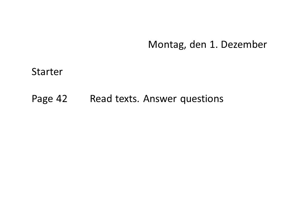 Montag, den 1. Dezember Starter Page 42Read texts. Answer questions