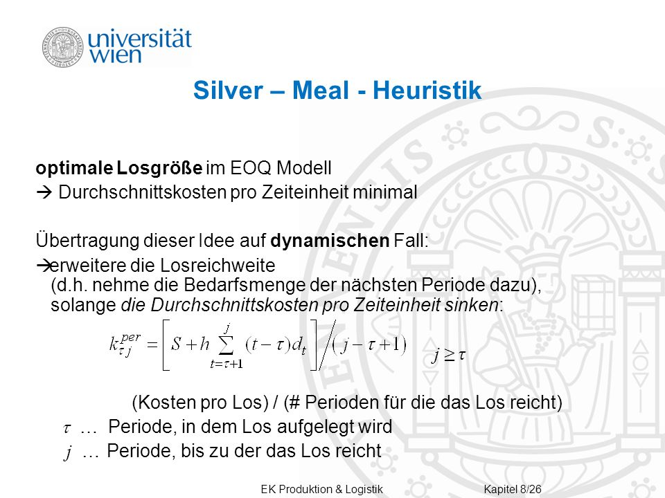 Silver – Meal - Heuristik optimale Losgröße im EOQ Modell  Durchschnittskosten pro Zeiteinheit minimal Übertragung dieser Idee auf dynamischen Fall:  erweitere die Losreichweite (d.h.