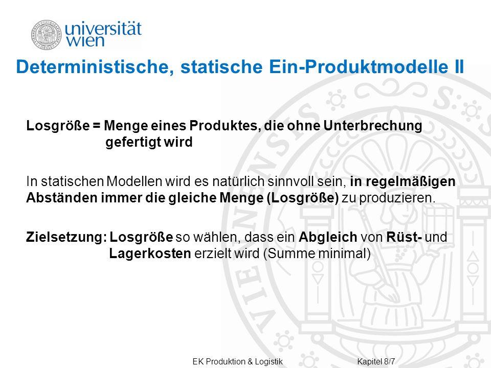 Deterministische, statische Ein-Produktmodelle II Losgröße = Menge eines Produktes, die ohne Unterbrechung gefertigt wird In statischen Modellen wird es natürlich sinnvoll sein, in regelmäßigen Abständen immer die gleiche Menge (Losgröße) zu produzieren.