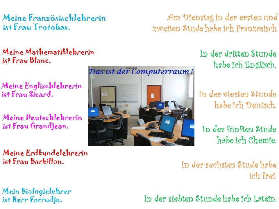 Meine Französischlehrerin ist Frau Trotobas. Das ist der Computerraum .