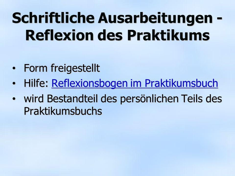 Schriftliche Ausarbeitungen - Reflexion des Praktikums Form freigestellt Form freigestellt Hilfe: Reflexionsbogen im Praktikumsbuch Hilfe: Reflexionsb