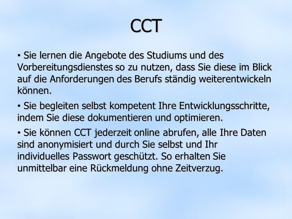 CCT Sie lernen die Angebote des Studiums und des Vorbereitungsdienstes so zu nutzen, dass Sie diese im Blick auf die Anforderungen des Berufs ständig weiterentwickeln können.