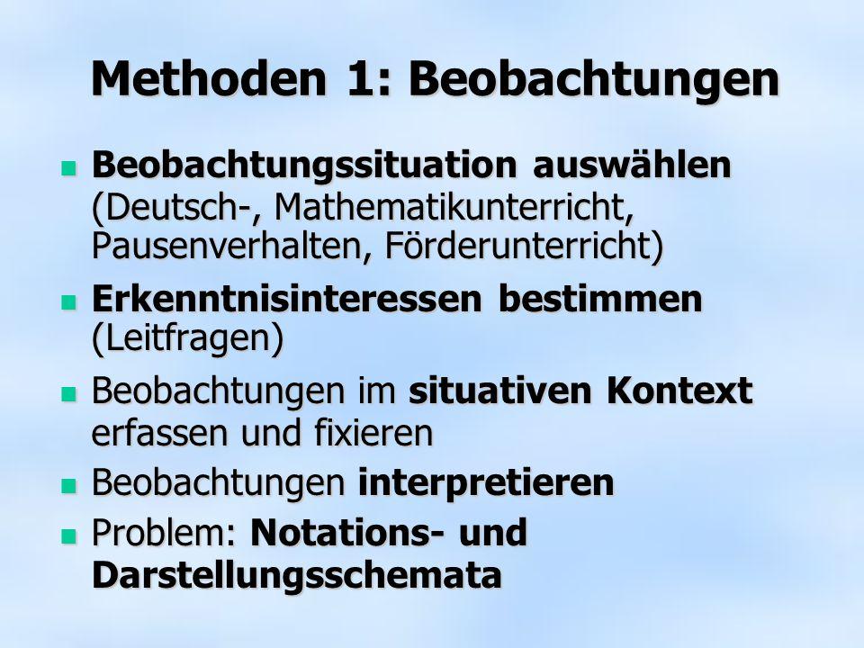 Methoden 1: Beobachtungen Beobachtungssituation auswählen (Deutsch-, Mathematikunterricht, Pausenverhalten, Förderunterricht) Beobachtungssituation auswählen (Deutsch-, Mathematikunterricht, Pausenverhalten, Förderunterricht) Erkenntnisinteressen bestimmen (Leitfragen) Erkenntnisinteressen bestimmen (Leitfragen) Beobachtungen im situativen Kontext erfassen und fixieren Beobachtungen im situativen Kontext erfassen und fixieren Beobachtungen interpretieren Beobachtungen interpretieren Problem: Notations- und Darstellungsschemata Problem: Notations- und Darstellungsschemata