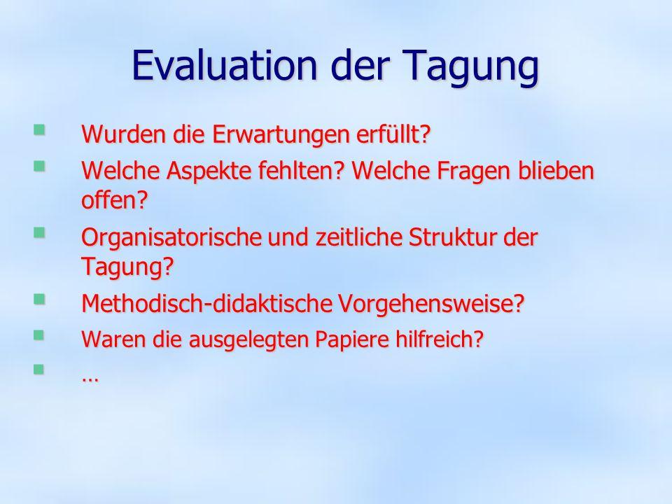 Evaluation der Tagung  Wurden die Erwartungen erfüllt?  Welche Aspekte fehlten? Welche Fragen blieben offen?  Organisatorische und zeitliche Strukt