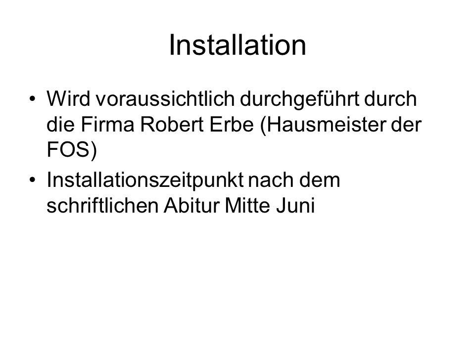 Installation Wird voraussichtlich durchgeführt durch die Firma Robert Erbe (Hausmeister der FOS) Installationszeitpunkt nach dem schriftlichen Abitur