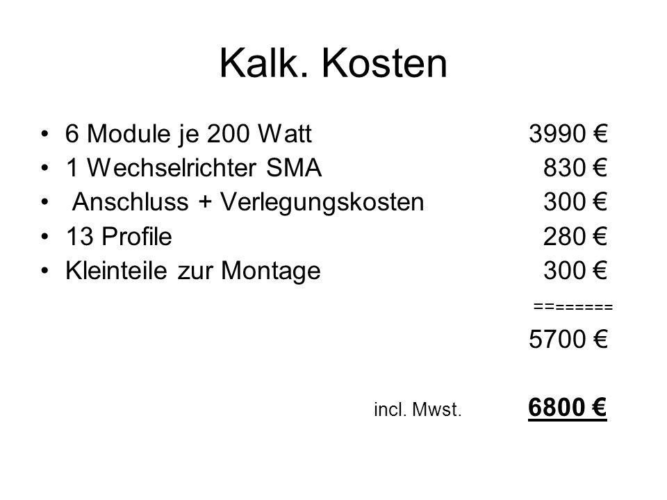 Kalk. Kosten 6 Module je 200 Watt 3990 € 1 Wechselrichter SMA 830 € Anschluss + Verlegungskosten 300 € 13 Profile 280 € Kleinteile zur Montage 300 € =
