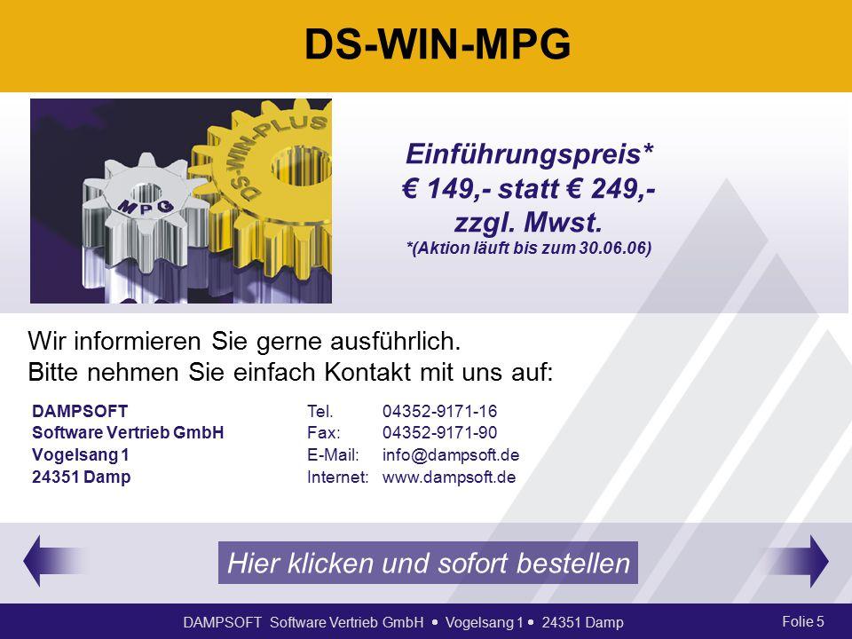 DAMPSOFT Software Vertrieb GmbH  Vogelsang 1  24351 Damp Folie 5 DS-WIN-MPG DAMPSOFT Software Vertrieb GmbH Vogelsang 1 24351 Damp Tel.04352-9171-16 Fax:04352-9171-90 E-Mail:info@dampsoft.de Internet:www.dampsoft.de Wir informieren Sie gerne ausführlich.