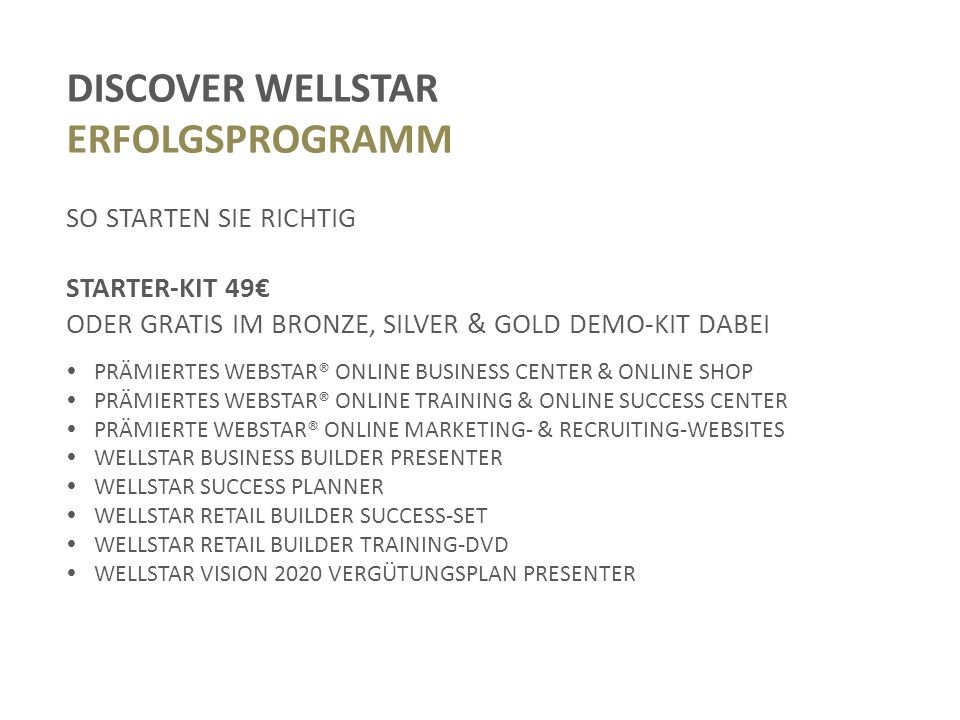 DISCOVER WELLSTAR ERFOLGSPROGRAMM SO STARTEN SIE RICHTIG STARTER-KIT 49€ ODER GRATIS IM BRONZE, SILVER & GOLD DEMO-KIT DABEI  PRÄMIERTES WEBSTAR® ONLINE BUSINESS CENTER & ONLINE SHOP  PRÄMIERTES WEBSTAR® ONLINE TRAINING & ONLINE SUCCESS CENTER  PRÄMIERTE WEBSTAR® ONLINE MARKETING- & RECRUITING-WEBSITES  WELLSTAR BUSINESS BUILDER PRESENTER  WELLSTAR SUCCESS PLANNER  WELLSTAR RETAIL BUILDER SUCCESS-SET  WELLSTAR RETAIL BUILDER TRAINING-DVD  WELLSTAR VISION 2020 VERGÜTUNGSPLAN PRESENTER