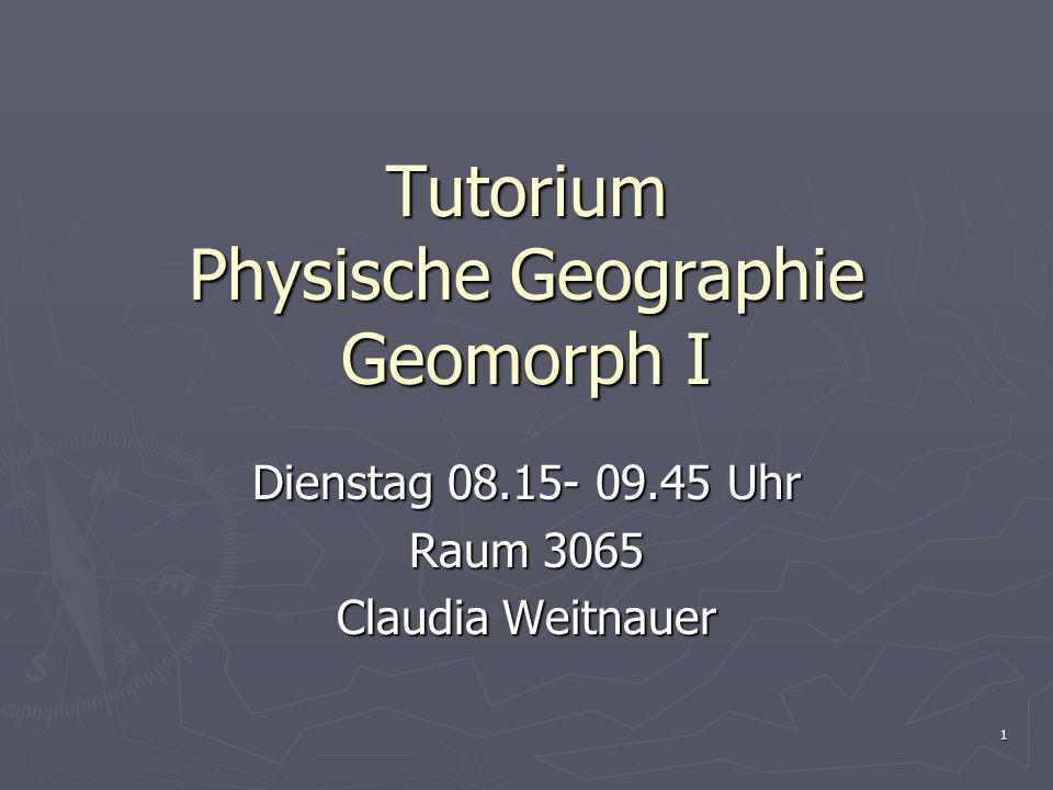 1 Tutorium Physische Geographie Geomorph I Dienstag 08.15- 09.45 Uhr Raum 3065 Claudia Weitnauer