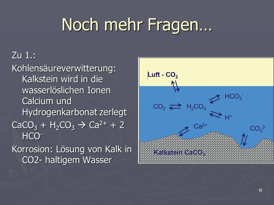 12 Noch mehr Fragen… Zu 1.: Kohlensäureverwitterung: Kalkstein wird in die wasserlöslichen Ionen Calcium und Hydrogenkarbonat zerlegt CaCO 3 + H 2 CO 3  Ca 2+ + 2 HCO - Korrosion: Lösung von Kalk in CO2- haltigem Wasser