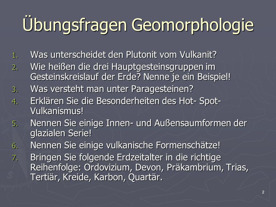 3 Übungsfragen Geomorphologie Zu 1.: Differenzierung der Magmatite Fließt das Magma an der EOF aus: Vulkanismus  Vulkanite (Ergussgesteine) Bleibt das Magma in der Erdkruste stecken: Plutonismus  Plutonite (Tiefengesteine)