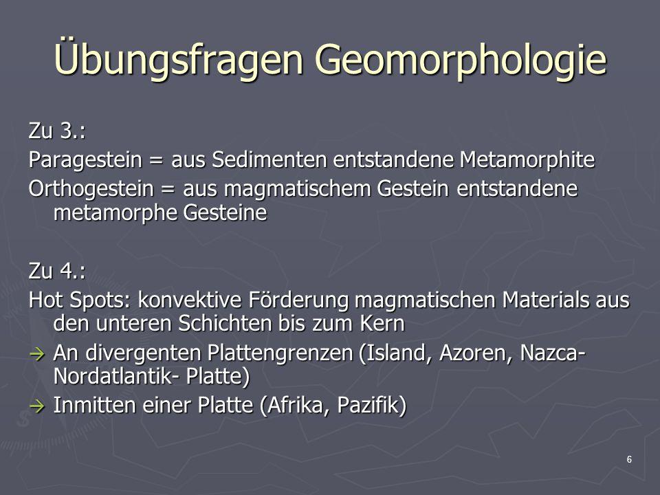 6 Zu 3.: Paragestein = aus Sedimenten entstandene Metamorphite Orthogestein = aus magmatischem Gestein entstandene metamorphe Gesteine Zu 4.: Hot Spots: konvektive Förderung magmatischen Materials aus den unteren Schichten bis zum Kern  An divergenten Plattengrenzen (Island, Azoren, Nazca- Nordatlantik- Platte)  Inmitten einer Platte (Afrika, Pazifik)