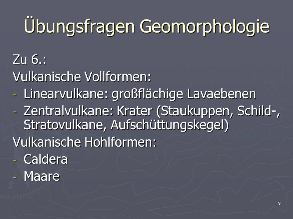 9 Übungsfragen Geomorphologie Zu 6.: Vulkanische Vollformen: - Linearvulkane: großflächige Lavaebenen - Zentralvulkane: Krater (Staukuppen, Schild-, Stratovulkane, Aufschüttungskegel) Vulkanische Hohlformen: - Caldera - Maare
