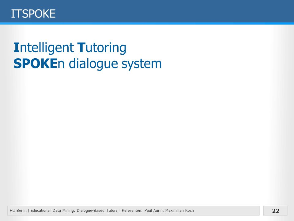 HU Berlin | Educational Data Mining: Dialogue-Based Tutors | Referenten: Paul Aurin, Maximilian Koch 22 ITSPOKE Intelligent Tutoring SPOKEn dialogue system